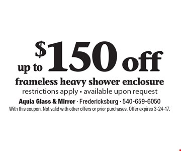 $150 off up to frameless heavy shower enclosure restrictions apply - available upon request. With this coupon. Not valid with other offers or prior purchases. Offer expires 3-24-17.