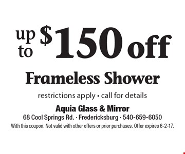 up to$150 off Frameless Shower restrictions apply - call for details. With this coupon. Not valid with other offers or prior purchases. Offer expires 6-2-17.