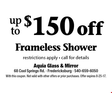 up to $150 off Frameless Shower restrictions apply - call for details. With this coupon. Not valid with other offers or prior purchases. Offer expires 8-25-17.