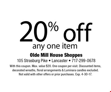 20% off any one item. With this coupon. Max. value $20. One coupon per visit. Discounted items, decorated wreaths, floral arrangements & Luminara candles excluded. Not valid with other offers or prior purchases. Exp. 4-30-17.