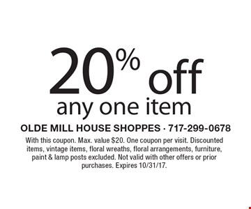 20% off any one item. With this coupon. Max. value $20. One coupon per visit. Discounted items, vintage items, floral wreaths, floral arrangements, furniture, paint & lamp posts excluded. Not valid with other offers or prior purchases. Expires 10/31/17.