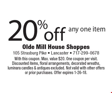 20%off any one item. With this coupon. Max. value $20. One coupon per visit. Discounted items, floral arrangements, decorated wreaths, luminara candles & antiques excluded. Not valid with other offers or prior purchases. Offer expires 1-26-18.