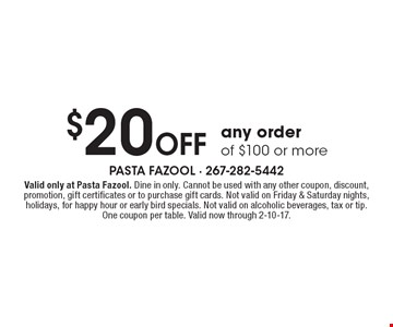 $20 Off Any Order Of $100 Or More. Valid only at Pasta Fazool. Dine in only. Cannot be used with any other coupon, discount, promotion, gift certificates or to purchase gift cards. Not valid on Friday & Saturday nights, holidays, for happy hour or early bird specials. Not valid on alcoholic beverages, tax or tip. One coupon per table. Valid now through 2-10-17.
