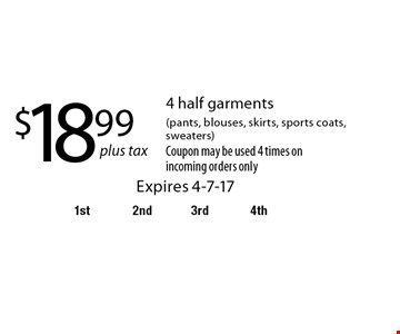$18.99 plus tax. 4 half garments (pants, blouses, skirts, sports coats, sweaters). Coupon may be used 4 times on incoming orders only. Expires 4-7-17