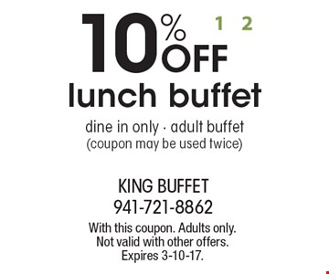 10% OFF lunch buffet, dine in only - adult buffet (coupon may be used twice). With this coupon. Adults only. Not valid with other offers. Expires 3-10-17.