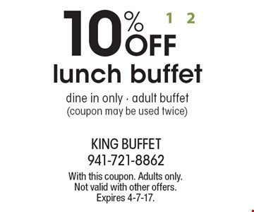 10% OFF lunch buffet dine in only - adult buffet (coupon may be used twice). With this coupon. Adults only. Not valid with other offers. Expires 4-7-17.