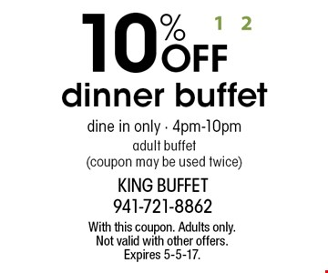 10% OFF dinner buffet. Dine in only - 4pm-10pm. Adult buffet (coupon may be used twice). With this coupon. Adults only. Not valid with other offers. Expires 5-5-17.