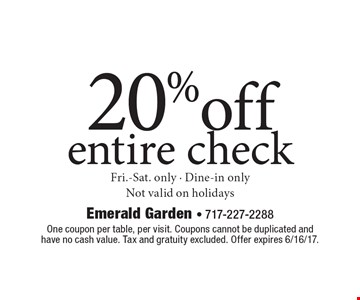 20%off entire check. Fri.-Sat. only - Dine-in only. Not valid on holidays. One coupon per table, per visit. Coupons cannot be duplicated and have no cash value. Tax and gratuity excluded. Offer expires 6/16/17.