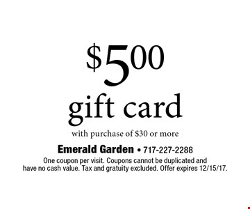 $5.00 gift card with purchase of $30 or more. One coupon per visit. Coupons cannot be duplicated and have no cash value. Tax and gratuity excluded. Offer expires 12/15/17.