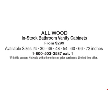 All Wood. In-Stock Bathroom Vanity Cabinets From $299. Available Sizes 24 - 30 - 36 - 48 - 54 - 60 - 66 - 72 inches. With this coupon. Not valid with other offers or prior purchases. Limited time offer.