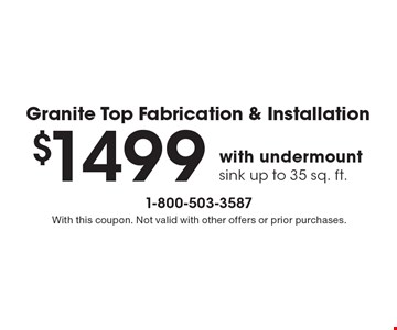 Granite Top Fabrication & Installation $1499 with undermount sink up to 35 sq. ft.. With this coupon. Not valid with other offers or prior purchases.