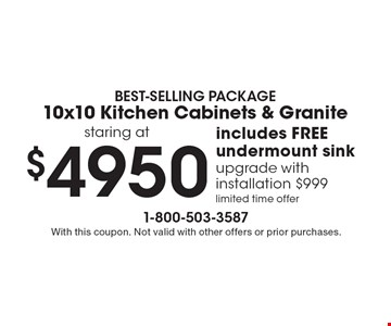 BEST-SELLING PACKAGE10x10 Kitchen Cabinets & Granite staring at$4950 includes FREE undermount sink upgrade with installation $999limited time offer. With this coupon. Not valid with other offers or prior purchases.
