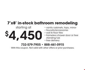 7'x8' in-stock bathroom remodeling starting at $4,450 -vanity cabinets, tops, mirror- faucets/accessories-wall & floor tiles-frameless shower door or free standing tub- free delivery. With this coupon. Not valid with other offers or prior purchases.