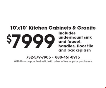 10'x10' Kitchen Cabinets & Granite $7999 Includes undermount sink and faucet, handles, floor tile and backsplash. With this coupon. Not valid with other offers or prior purchases.