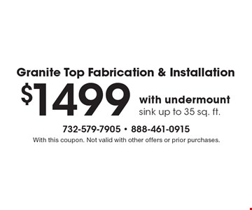 Granite Top Fabrication & Installation $1499 with undermount sink up to 35 sq. ft. With this coupon. Not valid with other offers or prior purchases.
