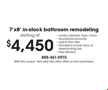 7'x8' in-stock bathroom remodeling starting at $4,450. Includes: vanity cabinets, tops, mirror, faucets/accessories, wall & floor tiles, frameless shower door or freestanding tub, free delivery. With this coupon. Not valid with other offers or prior purchases.