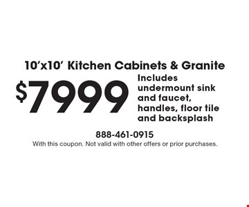 10'x10' kitchen cabinets & granite $7999. Includes: undermount sink and faucet, handles, floor tile and backsplash. With this coupon. Not valid with other offers or prior purchases.