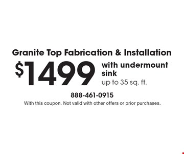 Granite Top Fabrication & Installation $1499 with undermount sink, up to 35 sq. ft.. With this coupon. Not valid with other offers or prior purchases.
