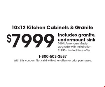 10x12 Kitchen Cabinets & Granite $7999 includes granite, undermount sink 100% American Made upgrade with installation $1995 - limited time offer. With this coupon. Not valid with other offers or prior purchases.