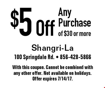 $5 Off Any Purchase of $30 or more. With this coupon. Cannot be combined with any other offer. Not available on holidays. Offer expires 7/14/17.
