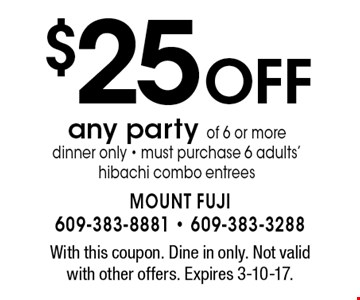 $25 off any party of 6 or more. Dinner only. Must purchase 6 adults' hibachi combo entrees. With this coupon. Dine in only. Not valid with other offers. Expires 3-10-17.