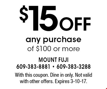 $15 off any purchase of $100 or more. With this coupon. Dine in only. Not valid with other offers. Expires 3-10-17.