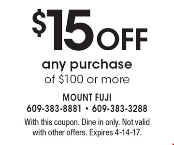 $15 OFF any purchase of $100 or more. With this coupon. Dine in only. Not valid with other offers. Expires 4-14-17.