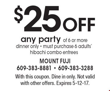$25 OFF any party of 6 or more. Dinner only. Must purchase 6 adults' hibachi combo entrees. With this coupon. Dine in only. Not valid with other offers. Expires 5-12-17.