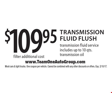 $109.95 Transmission Fluid Flush transmission fluid service includes up to 10 qts. transmission oil filter additional cost. Most cars & light trucks. One coupon per vehicle. Cannot be combined with any other discounts or offers. Exp. 2/10/17.