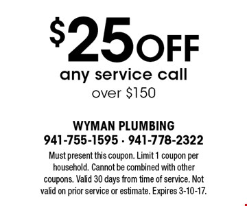$25 off any service call over $150. Must present this coupon. Limit 1 coupon per household. Cannot be combined with other coupons. Valid 30 days from time of service. Not valid on prior service or estimate. Expires 3-10-17.