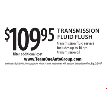 $109.95 Transmission Fluid Flush. Transmission fluid service includes up to 10 qts. transmission oil filter additional cost. Most cars & light trucks. One coupon per vehicle. Cannot be combined with any other discounts or offers. Exp. 2/24/17.