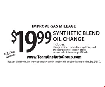 IMPROVE GAS MILEAGE $19.99 synthetic blend oil change includes: change oil filter - rotate tires - up to 5 qts. oil check air pressure - inspect brakes inspect belts & hoses - top off fluids Free Tire Rotation. Most cars & light trucks. One coupon per vehicle. Cannot be combined with any other discounts or offers. Exp. 2/24/17.