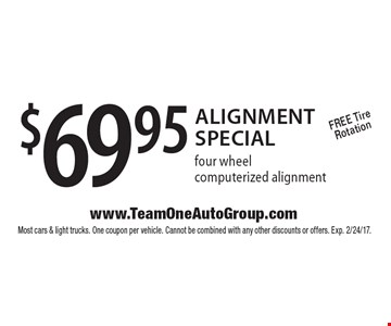 $69.95 Alignment Special four wheel computerized alignment. Free Tire Rotation. Most cars & light trucks. One coupon per vehicle. Cannot be combined with any other discounts or offers. Exp. 2/24/17.