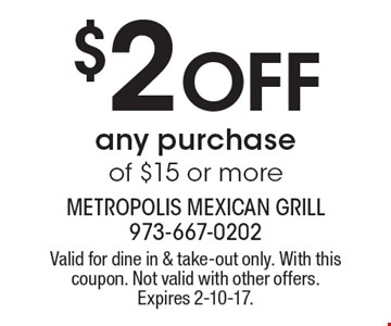 $2 Off any purchase of $15 or more. Valid for dine in & take-out only. With this coupon. Not valid with other offers. Expires 2-10-17.