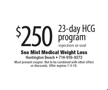 $250 23-day HCG program injection or oral. Must present coupon. Not to be combined with other offers or discounts. Offer expires 1-5-18.