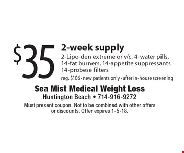 $35 2-week supply 2-Lipo-den extreme or v/c, 4-water pills, 14-fat burners, 14-appetite suppressants 14-probese filters reg. $106 - new patients only - after in-house screening. Must present coupon. Not to be combined with other offers or discounts. Offer expires 1-5-18.