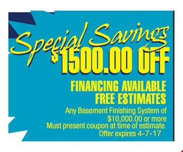 $1500 off any basement finishing system of $10,000 or more. Must present coupon at time of estimate. Offer expires 4-7-17.