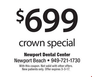 $699 crown special. With this coupon. Not valid with other offers. New patients only. Offer expires 3-3-17.
