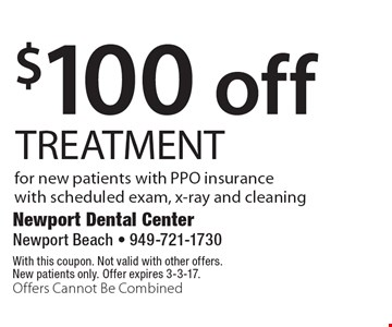 $100 off TREATMENT for new patients with PPO insurance with scheduled exam, x-ray and cleaning. With this coupon. Not valid with other offers. New patients only. Offer expires 3-3-17. Offers Cannot Be Combined