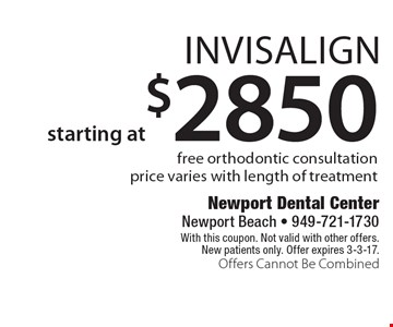 starting at $2850 Invisalign free orthodontic consultation price varies with length of treatment. With this coupon. Not valid with other offers. New patients only. Offer expires 3-3-17. Offers Cannot Be Combined