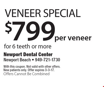 $799 per veneer Veneer Special for 6 teeth or more. With this coupon. Not valid with other offers. New patients only. Offer expires 3-3-17. Offers Cannot Be Combined