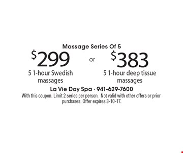 Massage Series Of 5 $299 for 5 1-hour Swedish massages. or $383 for 5 1-hour deep tissue massages. With this coupon. Limit 2 series per person.Not valid with other offers or prior purchases. Offer expires 3-10-17.