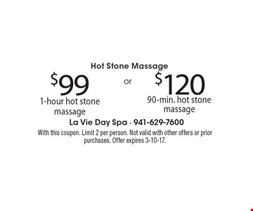 Hot Stone Massage $99 for 1-hour hot stone massage . $120 for 90-min. hot stone massage. With this coupon. Limit 2 per person. Not valid with other offers or prior purchases. Offer expires 3-10-17.
