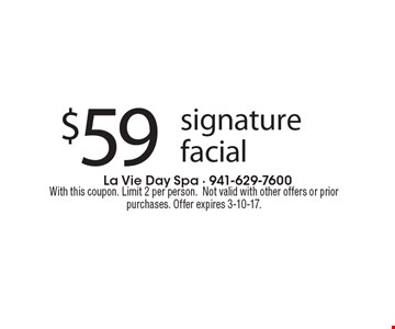 $59 for signature facial. With this coupon. Limit 2 per person.Not valid with other offers or prior purchases. Offer expires 3-10-17.