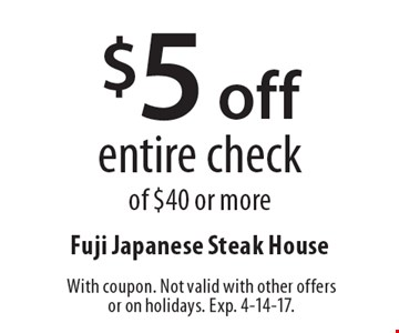 $5 off entire check of $40 or more. With coupon. Not valid with other offers or on holidays. Exp. 4-14-17.