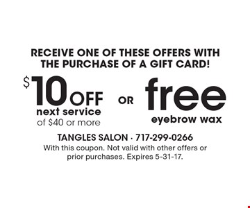RECEIVE ONE OF THESE OFFERS WITH THE PURCHASE OF A GIFT CARD! $10 Off next service of $40 or more OR free eyebrow wax. With this coupon. Not valid with other offers or prior purchases. Expires 5-31-17.