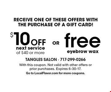 RECEIVE ONE OF THESE OFFERS WITH THE PURCHASE OF A GIFT CARD! $10 off next service of $40 or more. Free eyebrow wax. With this coupon. Not valid with other offers or prior purchases. Expires 6-30-17. Go to LocalFlavor.com for more coupons.