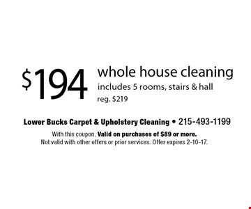 $194 whole house cleaning reg. $219. includes 5 rooms, stairs & hall. With this coupon. Valid on purchases of $89 or more. Not valid with other offers or prior services. Offer expires 2-10-17.