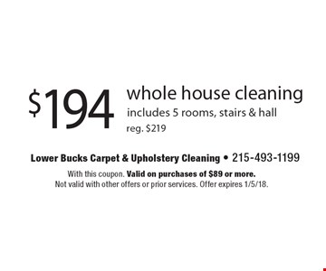 $194 whole house cleaning reg. $219. includes 5 rooms, stairs & hall. With this coupon. Valid on purchases of $89 or more. Not valid with other offers or prior services. Offer expires 1/5/18.