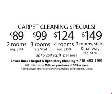 CARPET CLEANING SPECIALS! $89 2 roomsreg. $114. $99 3 roomsreg. $124. $124 4 roomsreg. $150. $149 3 rooms, stairs & hallwayreg. $174. . up to 250 sq. ft. per area. With this coupon. Valid on purchases of $89 or more. Not valid with other offers or prior services. Offer expires 1/5/18.